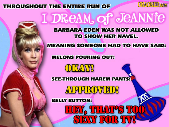 CRAGKED.GON THROUGHOUT THE ENTIRE RUN OF I DREAM of JEANNIE BARBARA EDEN WAS NOT ALLOWED TO SHOW HER NAVEL. MEANING SOMEONE HAD TO HAVE SAID: MELONS P