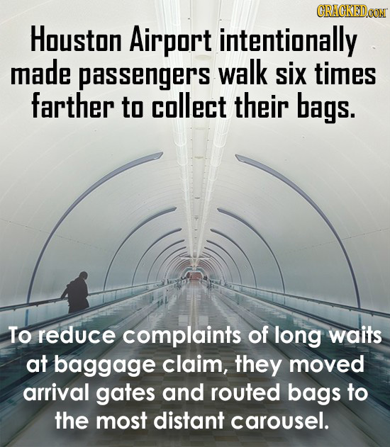 CRACKEDOON Houston Airport intentionally made passengers walk six times farther to collect their bags. To reduce complaints of long waits at baggage c