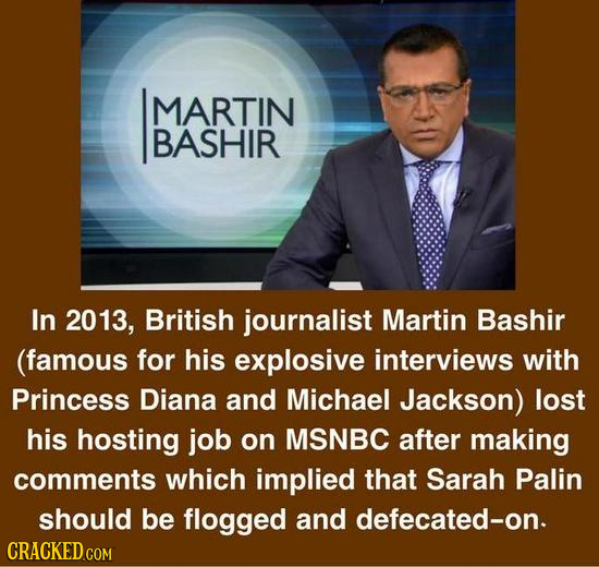MARTIN BASHIR In 2013, British journalist Martin Bashir (famous for his explosive interviews with Princess Diana and Michael Jackson) lost his hosting