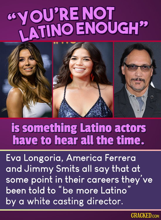 YOU'RE NOT ENOUGH LATINO is something Latino actors have to hear all the time. Eva Longoria, America Ferrera and Jimmy Smits all say that at some po