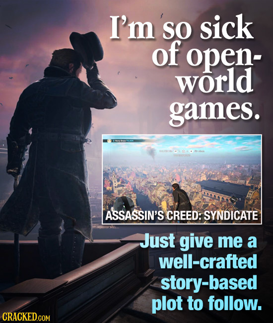 I'm so SO sick of open- world games. ASSASSIN'S CREED: SYNDICATE Just give me a well-crafted -based plot to follow. CRACKED.COM