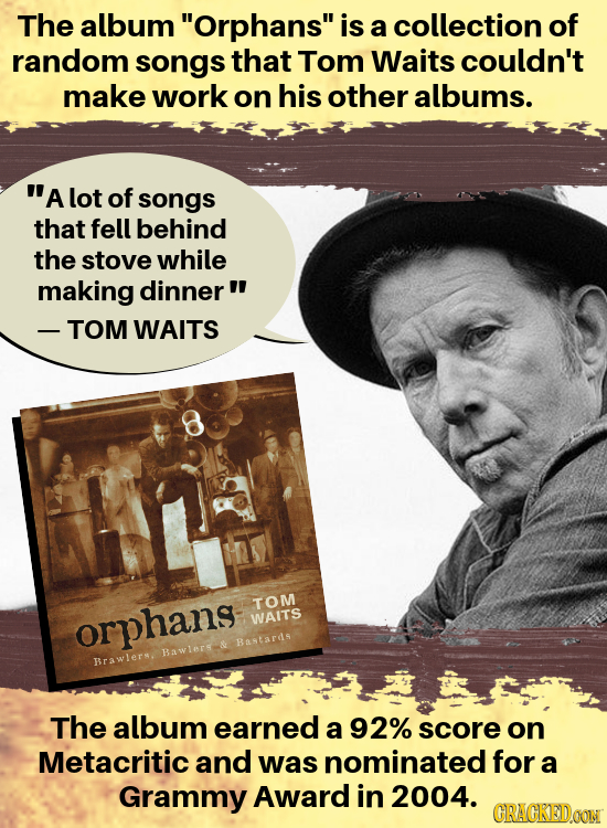 The album Orphans is a collection of random songs that Tom Waits couldn't make work on his other albums. A lot of songs that fell behind the stove