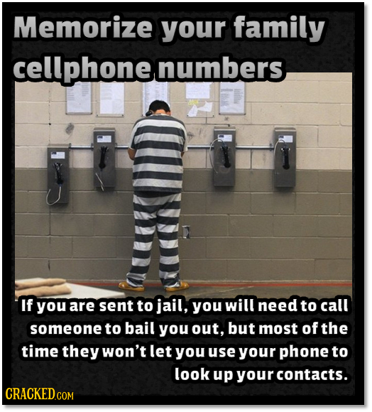 Memorize your family cellphonet numbers If you are sent to jail, you will need to call someone to bail you out, but most of the time they won't let yo