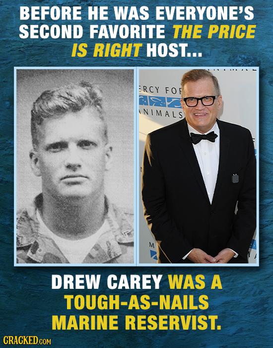 BEFORE HE WAS EVERYONE'S SECOND FAVORITE THE PRICE IS RIGHT HOST... RCY FOF NIMALS M DREW CAREY WAS A TOUGH-AS-NAILS MARINE RESERVIST. CRACKED