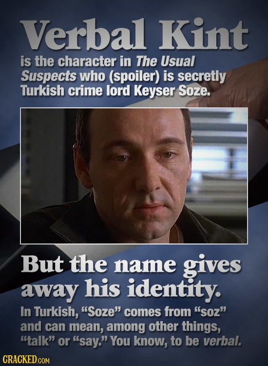 Verlbal Kint is the character in The Usual Suspects who (spoiler) is secretly Turkish crime lord Keyser Soze. But the name gives away his identity. In