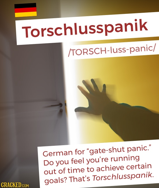 Torschlusspanik /TORSCH-lusS-panic/ German for gate-shut panic. feel you're running Do you certain out of time to achieve goals? That's Torschlusspa