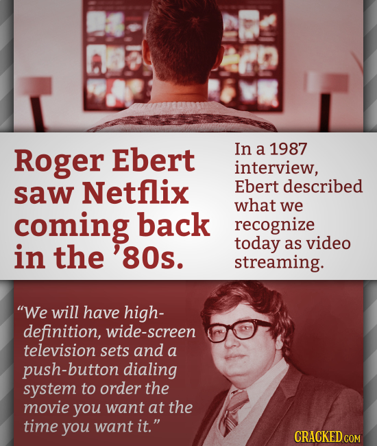 Roger Ebert In a 1987 interview, saw Netflix Ebert described what we coming back recognize in today the as video 80s. streaming. We will have high- d