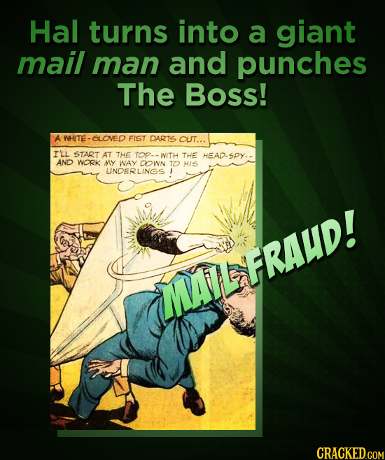 Hal turns into a giant mail man and punches The Boss! A WHITE- SLOVED FIST DARTS OUT... I'LL START AT THE TOP- WITH THE HEAD-SPY. AND WORK MY WAY DOwn