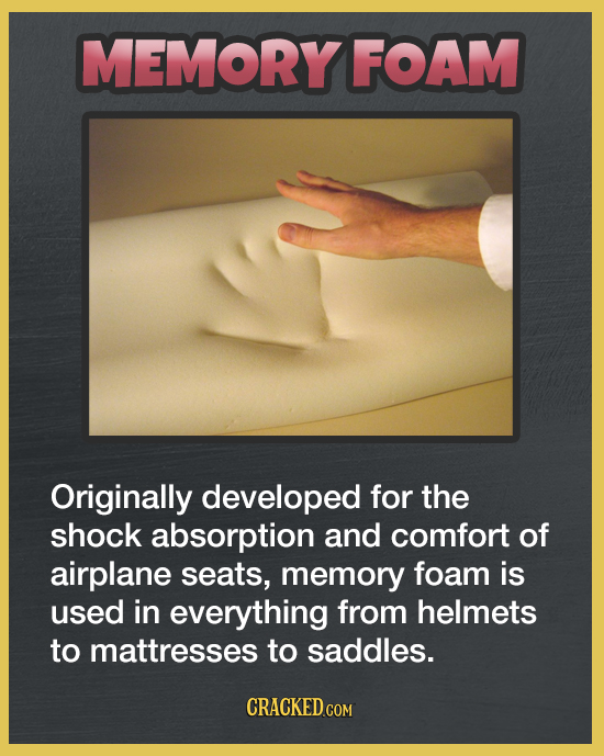MEMORY FOAM Originally developed for the shock absorption and comfort of airplane seats, memory foam is used in everything from helmets to mattresses