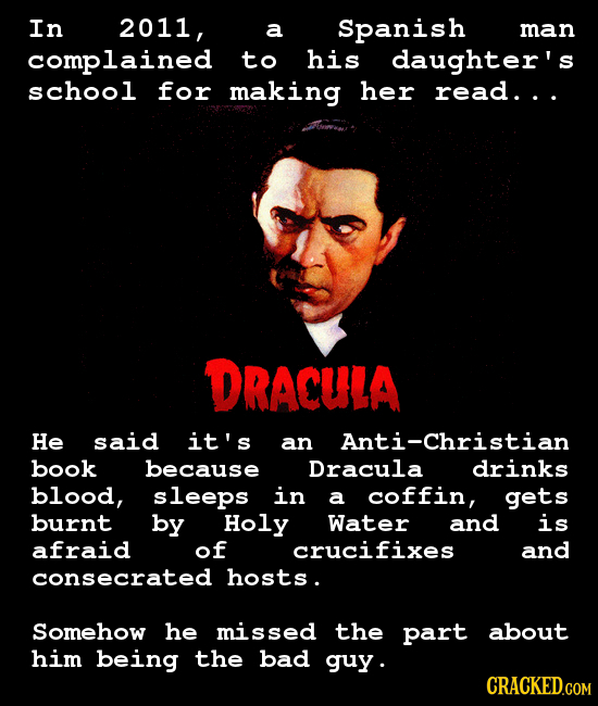 In 2011, a Spanish man omplained to his daughter's school for making her read... DRACULA He said it's an Anti-Christian book because Dracula drinks bl