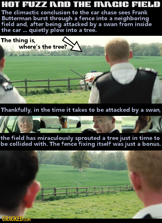 HOT FUZZ nnd THE mnCIC FIELD The climactic conclusion to the car chase sees Frank Butterman burst through a fence into a neighboring field and, after
