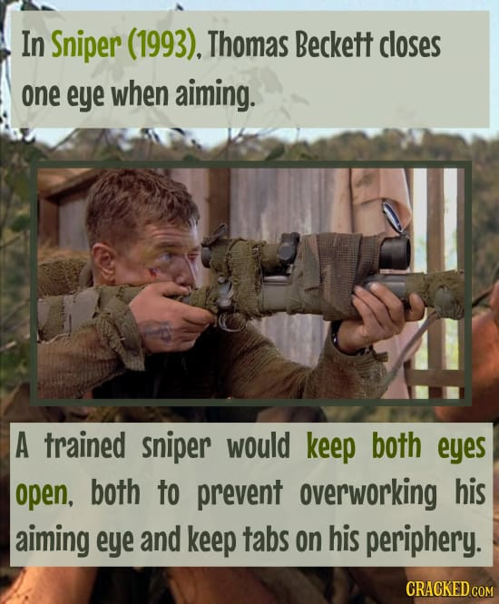 In Sniper (1993). Thomas Beckett closes one eye when aiming. A trained sniper would keep both eyes open, both to prevent overworking his aiming eye an