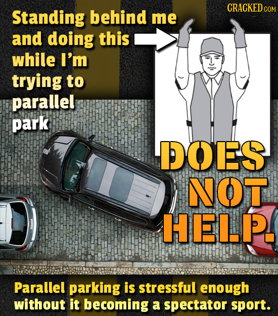 Standing behind me and doing this while I'm trying to parallel park DOES NOT HEL.P. Parallel parking is stressful enough without it becoming a spectat
