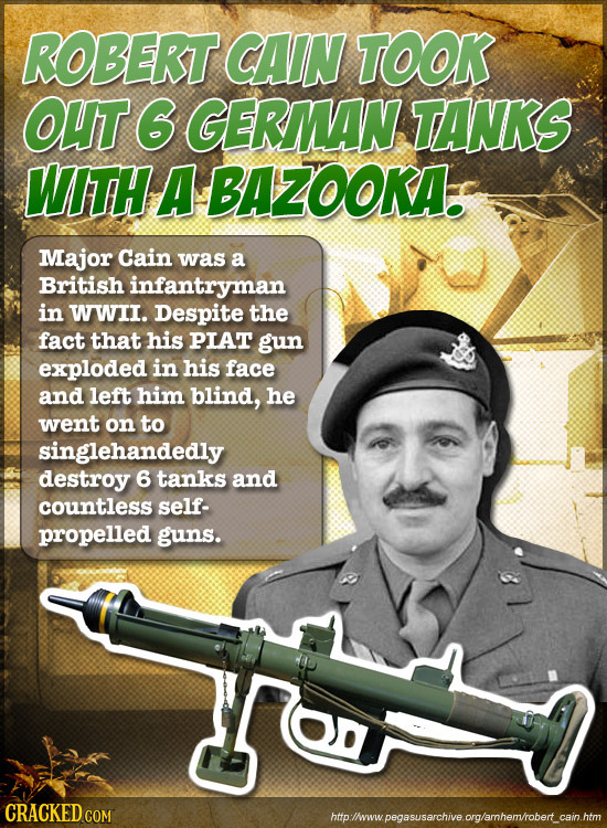 ROBERT CAIN TOOK OUT 6 GERMAN TANKS WITH A BAZOOKA. Major Cain was a British infantryman in WWII. Despite the fact that his PIAT gun exploded in his f