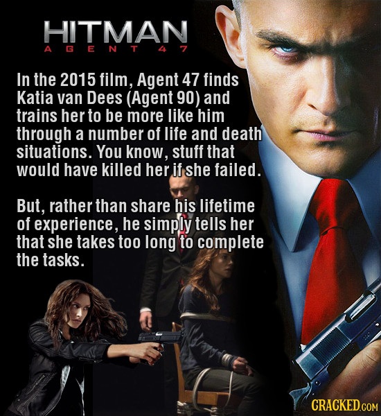 HITMAN In the 2015 film, Agent 47 finds Katia van Dees (Agent 90) and trains her to be more like him through a number of life and death situations. Yo