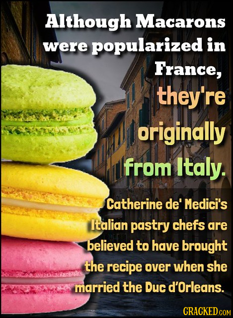 Although Macarons were popularized in France, they're originally from Italy. Catherine de' Medici's Italian pastry chefs are believed to have brought