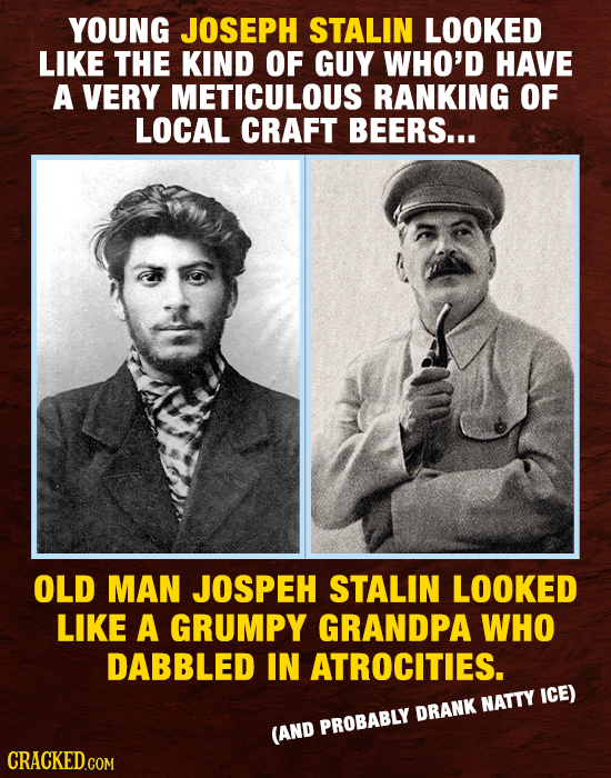 YOUNG JOSEPH STALIN LOOKED LIKE THE KIND OF GUY WHO'D HAVE A VERY METICULOUS RANKING OF LOCAL CRAFT BEERS... OLD MAN JOSPEH STALIN LOOKED LIKE A GRUMP