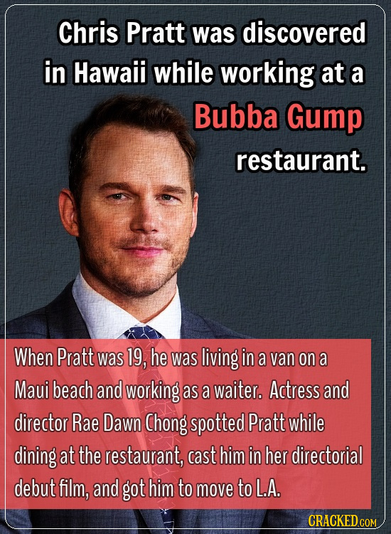 Chris Pratt was discovered in Hawaii while working at a Bubba Gump restaurant. When Pratt was 19, he was living in a van on a Maui beach and working a