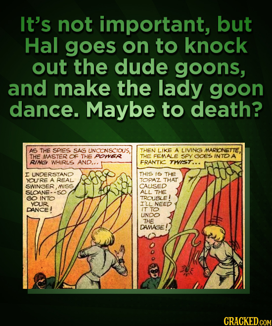 It's not important, but Hal goes on to knock out the dude goons, and make the lady goon dance. Maybe to death? AS THE SOIES SAG UNCONSCIOUS. THEN LIKE