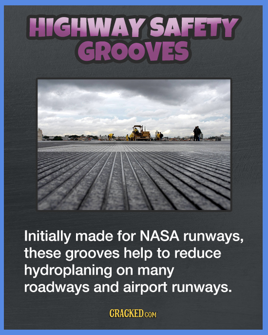 HIGHWAY SAFETY GROOVES Initially made for NASA runways, these grooves help to reduce hydroplaning on many roadways and airport runways. CRACKED COM