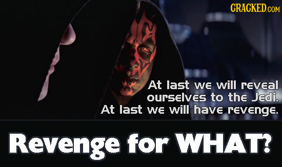 CRACKED.COM At last We will revEAL OUrSelves to the Jedi. At last WE will have revenge. Revenge for WHAT?