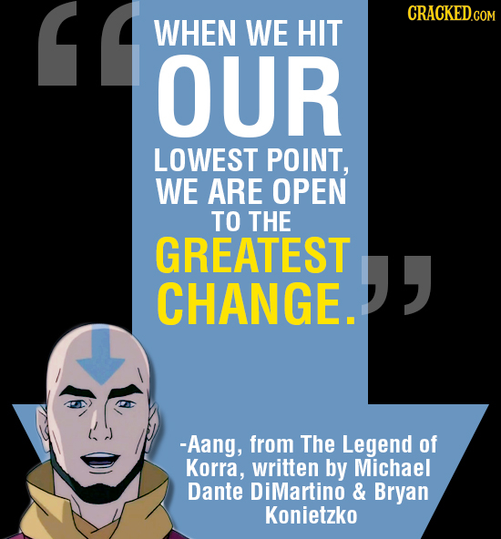 CRACKEDco WHEN WE HIT OUR LOWEST POINT, WE ARE OPEN TO THE GREATEST CHANGE. -Aang, from The Legend of Korra, written by Michael Dante DiMartino & Br