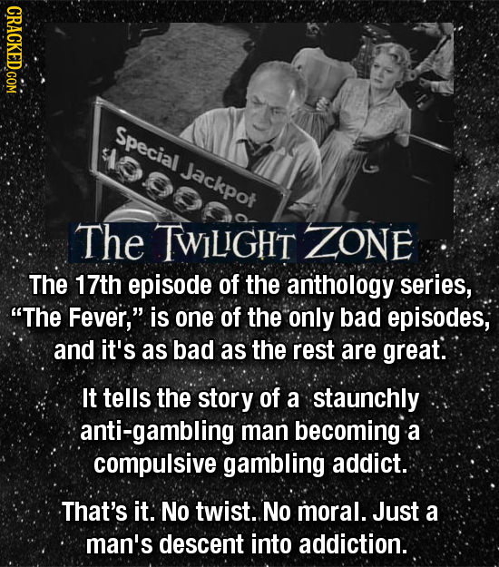 Special 9900 Jackpot The TWILGHT ZONE The 17th episode of the anthology series, The Fever, is one of the only bad episodes, and it's as bad as the r