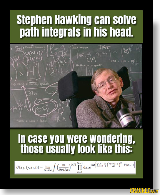 Stephen Hawking can solve path integrals in his head. TAD Funkasaurus Max INA moon W (1g HBK HHH DX H McMahon = god? Big Bang = undy splash 316 LA Pun
