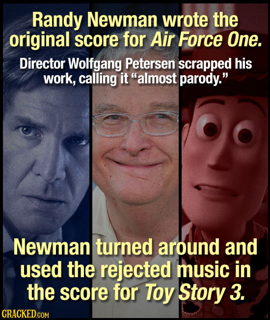 Randy Newman wrote the original score for Air Force One. Director Wolfgang Petersen scrapped his work, calling it almost parody. Newman turned aroun