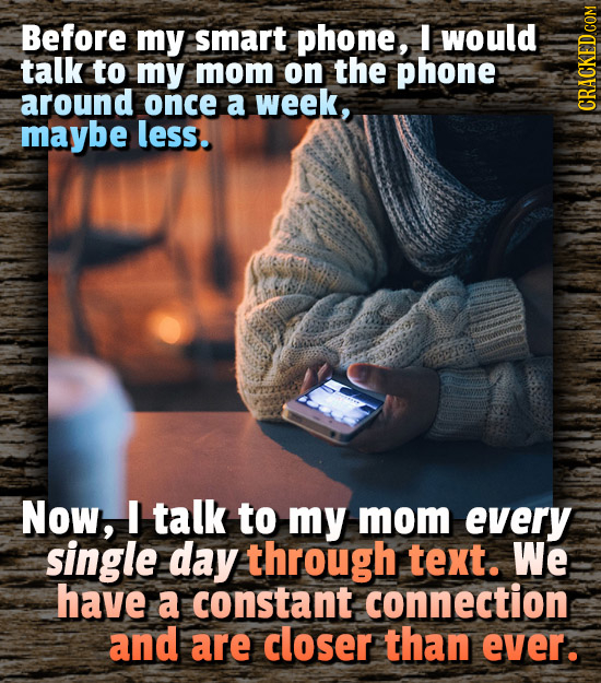 Before my smart phone, I would talk to my mom on the phone around once a week, maybe less. CRAGN Now, talk to my mom every single day through text. We