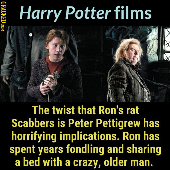 CRACKED.COM Harry Potter films The twist that Ron's rat Scabbers is Peter Pettigrew has horrifying implications. Ron has spent years fondling and shar