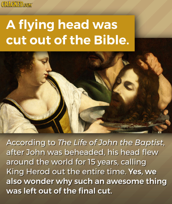 CRACKEDCOMT A flying head was cut out of the Bible. According to The Life of John the Baptist, after John was beheaded, his head flew around the world