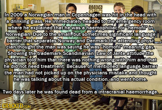 In 2009 a Norwegian man in Copenhagen was hit in the head with a drinking glass. He immediately headed to the emergency room where he explained that h