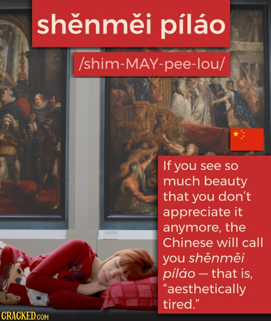 shenmei pilao /shim-MAY-pee-lou/ If you see SO much beauty that you don't appreciate it anymore, the Chinese will call you shenmei pilao - -that is,