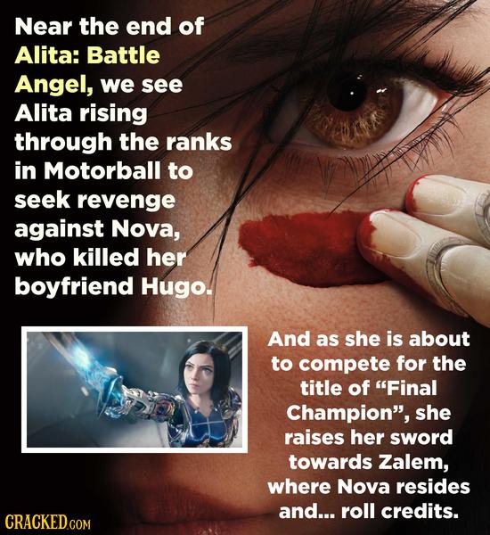 Near the end of Alita: Battle Angel, we see Alita rising through the ranks in Motorball to seek revenge against Nova, who killed her boyfriend Hugo. A
