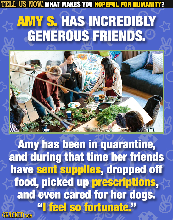 TELL US NOW. WHAT MAKES YOU HOPEFUL FOR HUMANITY? AMY S. HAS INCREDIBLY GENEROUS FRIENDS. Amy has been in quarantine, and during that time her friends