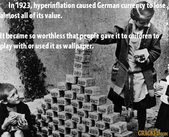 In 1923, hyperinflation caused German currency to lose almost all of its value. It became SO worthless that people gave it to children to play with or