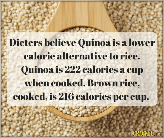 Dieters believe Quinoa is a lower calorie alternative to rice. Quinoa is 222 calories a cup when cooked. Brown rice, cooked, is 216 calories per cup.