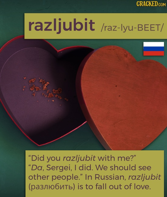 CRACKED.COM razljubit /raz-lyu-BEET/ Did you razljubit with me? Da, Sergei, I did. We should see other people. In Russian, razljubit (pa3ro6nTb) i