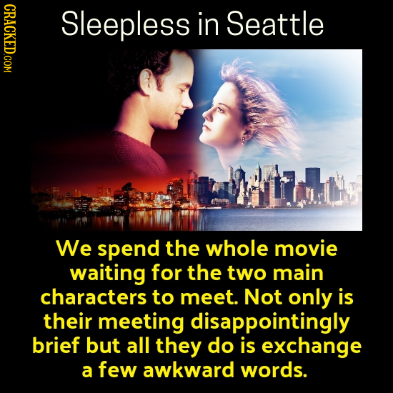 CRACKED.COM Sleepless in Seattle We spend the whole movie waiting for the two main characters to meet. Not only is their meeting disappointingly brief