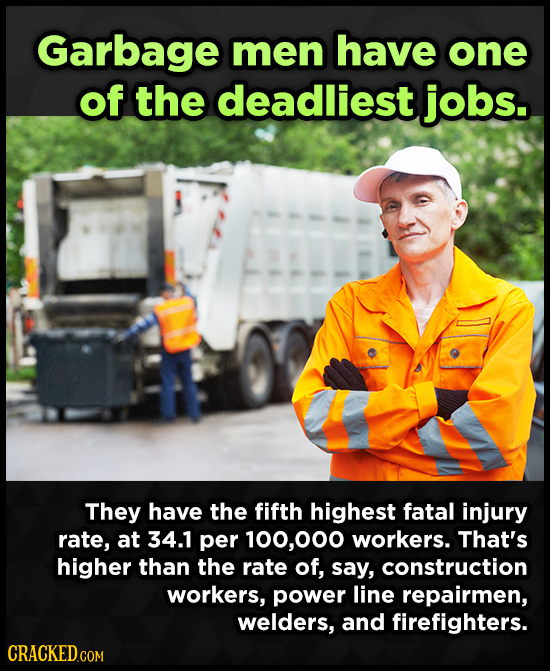Garbage men have one of the deadliest jobs. They have the fifth highest fatal injury rate, at 34.1 per ,00 workers. That's higher than the rate of, sa