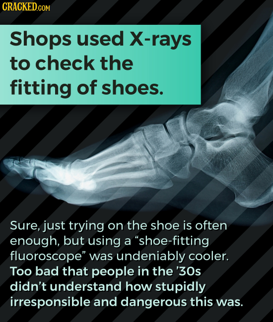CRACKED.COM Shops used rays to check the fitting of shoes. Sure, just trying on the shoe is often enough, but using a shoe-fitting fluoroscope was u