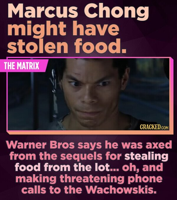 Marcus Chong might have stolen food. THE MATRIX Warner Bros says he was axed from the sequels for stealing food from the lot... oh, and making threate