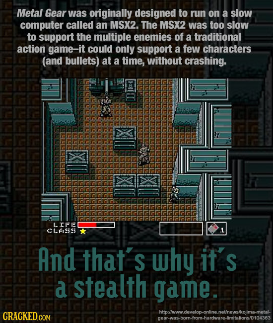Metal Gear was originally designed to run on a slow computer called an MSX2. The MSX2 was too slow to support the multiple enemies of a traditional ac