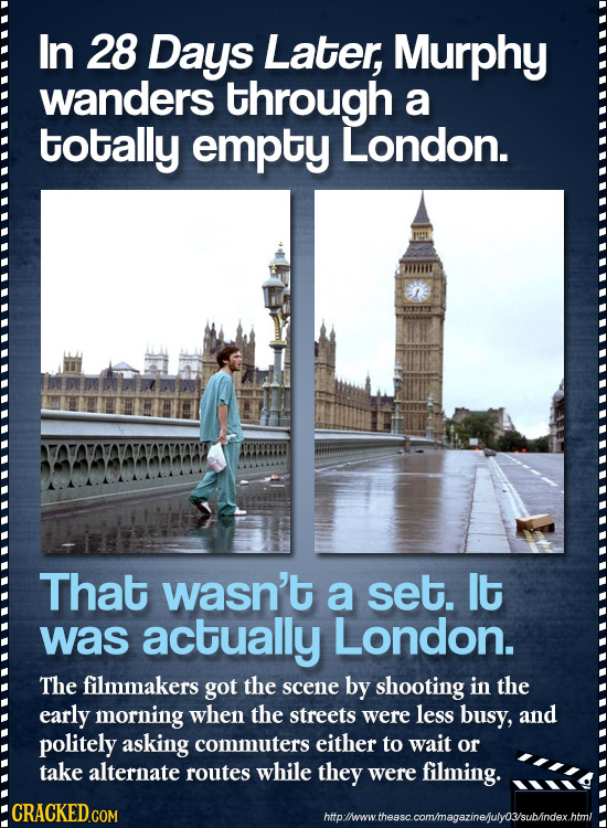 In 28 Days Later, Murphy wanders through a totally empty London. That wasn't a set. lt was actually London. The filmmakers got the scene by shooting i