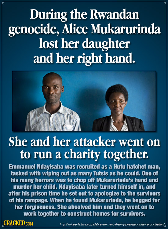 During the Rwandan genocide, Alice Mukarurinda lost her daughter and her right hand. She and her attacker went on to run a charity together. Emmanuel