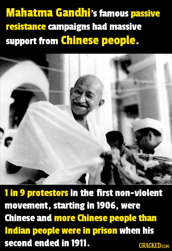 Mahatma Gandhi's famous passive resistance campaigns had massive support from Chinese people. 1 in 9 protestors in the first non-violent movement, sta
