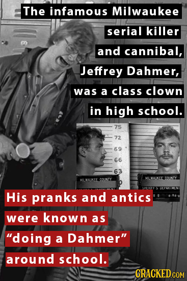 The infamous Milwaukee serial killer and cannibal, Jeffrey Dahmer, was a class clown in high school. 75 72 69 66 63 MILWALIKEE COUNTY MILWAUKEE COUNTY