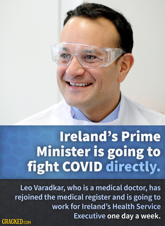 Ireland's Prime Minister is going to fight COVID directly. Leo Varadkar, who is a medical doctor, has rejoined the medical register and is going to wo
