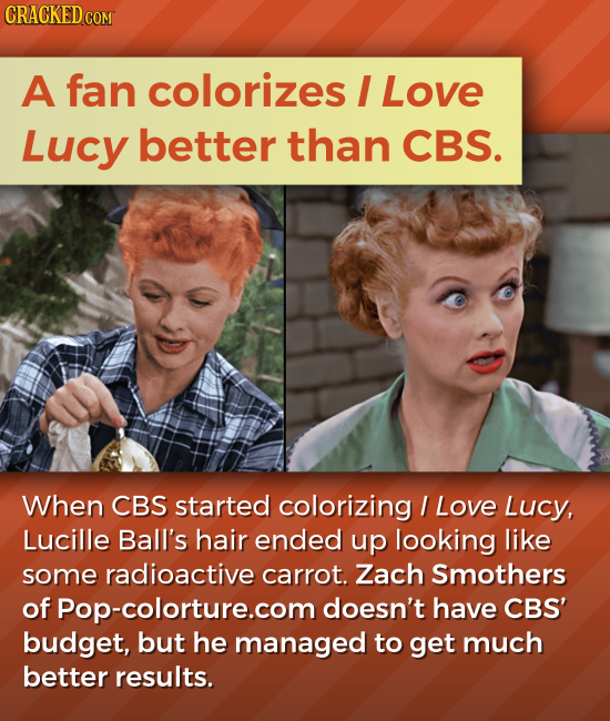 CRACKED COM A fan colorizes I Love Lucy better than CBS. When CBS started colorizing I Love Lucy, Lucille Ball's hair ended up looking like some radio